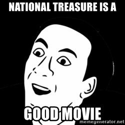 you don't say meme - national treasure is a good movie