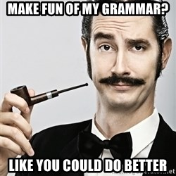 Snob - Make fun of my GRAMMAR? like you could do better
