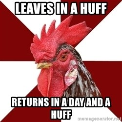Roleplaying Rooster - leaves in a huff returns in a day and a huff