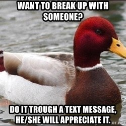 Malicious advice mallard - want to break up with someone? Do it trough a text message, he/she will appreciate it.