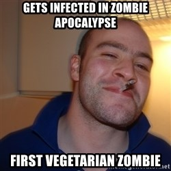 Good Guy Greg - Gets infected in zombie apocalypse first vegetarian zombie