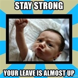 Stay Strong Baby - Stay Strong Your leave is almost up