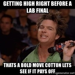 Bold Move Cotton - Getting high right before a lab final thats a bold move cotton lets see if it pays off