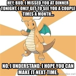 Dragonite Dad - Hey, Bud. I missed you at dinner tonight, I only get to see you a couple times a month...  No, I understand. I hope you can make it next time.