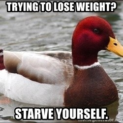 Malicious advice mallard - Trying to lose weight? Starve yourself.