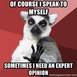 Chill Out Lemur - Of course I speak to myself Sometimes I need an expert opinion