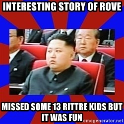 kim jong un - interesting story of rove missed some 13 rittre kids but it was fun