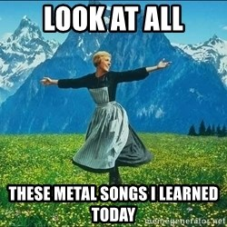 Look at all the things - look at all these metal songs i learned today