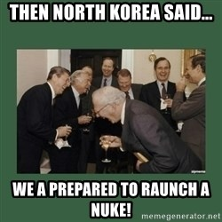 laughing politician - Then north korea said... we a prepared to raunch a nuke!