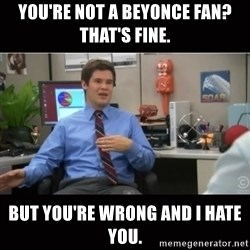 You're wrong and I hate you - you're not a beyonce fan? That's fine. but you're wrong and i hate you.