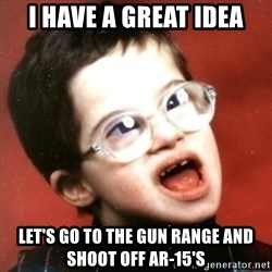 retarded kid with glasses - I have a great idea let's go to the gun range and shoot off ar-15's