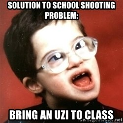 retarded kid with glasses - solution to school shooting problem: bring an uzi to class