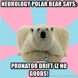 Perfection Polar Bear - Neurology polar bear says: PRONATOR DRIFT IZ NO GOODS!