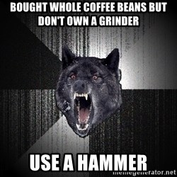 Insanity Wolf - bought whole coffee beans but don't own a grinder use a hammer