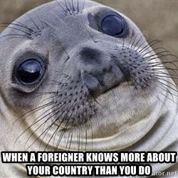 Awkward Moment Seal -  when a foreigner knows more about your country than you do