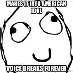 Derp meme - Makes it into american idol voice breaks forever