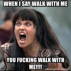 xena mad - WHEN I SAY WALK WITH ME YOU FUCKING WALK WITH ME!!!!