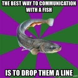 Judgemental Catfish - The best way to communication with a fish Is to drop them a line