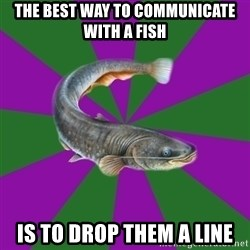 Judgemental Catfish - The Best way to communicate with a fish Is to drop them a line