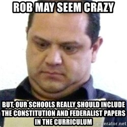 dubious history teacher - Rob may seem crazy But, our schools really should include the constitution and federalist papers in the curriculum