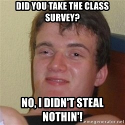 Stoner Stanley - did you take the class survey? no, i didn't steal nothin'!