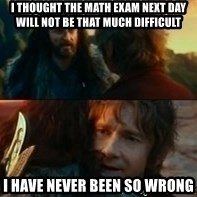 Never Have I Been So Wrong - I THOUGHT THE MATH EXAM NEXT DAY WILL NOT BE THAT MUCH DIFFICULT I HAVE NEVER BEEN SO WRONG