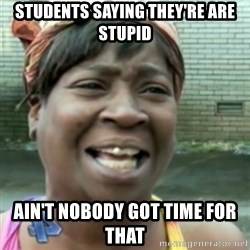 Ain't nobody got time fo dat so - Students saying they're are stupid ain't nobody got time for that