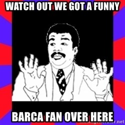 Watch Out Guys - watch out we got a funny barca fan over here