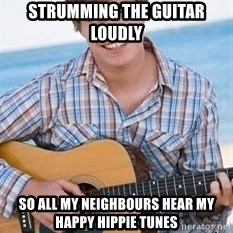Guitar douchebag - strumming the guitar loudly so all my neighbours hear my happy hippie tunes
