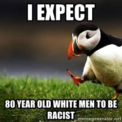 UnpopularOpinion Puffin - I expect 80 year old white men to be racist