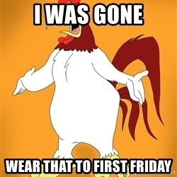 Pissed off Rooster - i was gone wear that to first friday