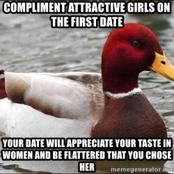 Malicious advice mallard - compliment attractive girls on the first date your date will appreciate your taste in women and be flattered that you chose her