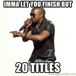 Imma Let you finish kanye west - Imma let you finish but 20 Titles