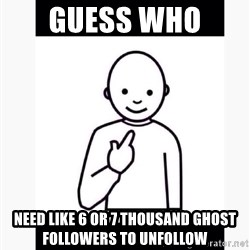 Guess who guy - Guess Who  Need Like 6 or 7 Thousand Ghost followers To Unfollow