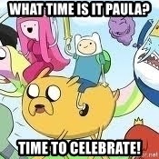 Adventure Time Meme - what time is it Paula? time to celebrate!