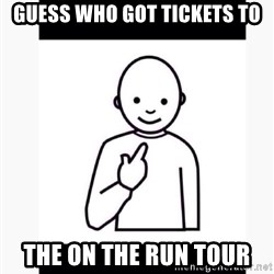 Guess who guy - Guess who got tickets to The On The Run Tour