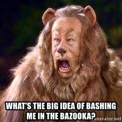 Cowardly Lion -  What's the big Idea Of Bashing Me in the Bazooka?