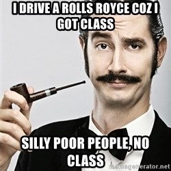 Snob - I Drive a ROLLS ROYCE Coz i got class silly poor people, no class