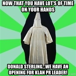 Ku Klux Klan - Now That You Have Lot's Of Time On Your Hands Donald sterling...We have an opening For Klan Pr leader!