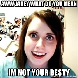 Overprotective Girlfriend - aww jakey what do you mean im not your besty