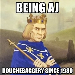 Disdainful King - Being AJ douchEbaggery since 1980