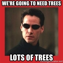 Neo Matrix - we're going to need trees lots of trees