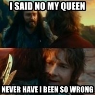 Never Have I Been So Wrong - i said no my queen never have i been so wrong