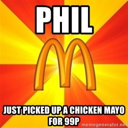 Maccas Meme - PHIL Just picked up a chicken mayo for 99p