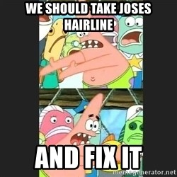 Pushing Patrick - we should take joses hairline and fix it