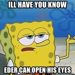 I'll have you know Spongebob - ill have you know eder can open his eyes
