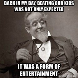1889 [10] guy - back in my day, beating our kids was not only expected it was a form of entertainment