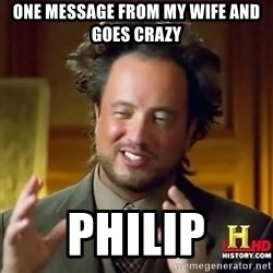 ancient alien guy - one message from my wife and goes crazy philip