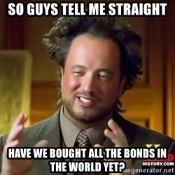 ancient alien guy - so guys tell me straight have we bought all the bonds in the world yet?