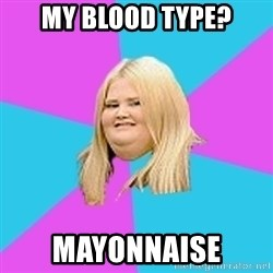 Fat Girl - MY BLOOD TYPE? MAYONNAISE